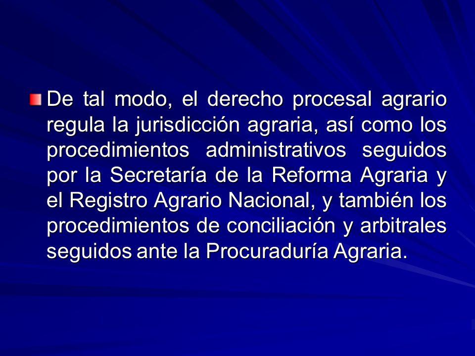 De tal modo, el derecho procesal agrario regula la jurisdicción agraria, así como los procedimientos administrativos seguidos por la Secretaría de la Reforma Agraria y el Registro Agrario Nacional, y también los procedimientos de conciliación y arbitrales seguidos ante la Procuraduría Agraria.