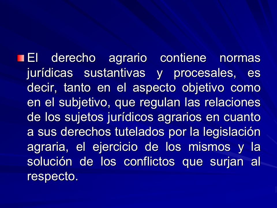 El derecho agrario contiene normas jurídicas sustantivas y procesales, es decir, tanto en el aspecto objetivo como en el subjetivo, que regulan las relaciones de los sujetos jurídicos agrarios en cuanto a sus derechos tutelados por la legislación agraria, el ejercicio de los mismos y la solución de los conflictos que surjan al respecto.