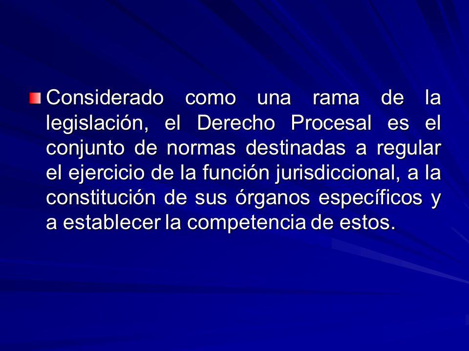 Considerado como una rama de la legislación, el Derecho Procesal es el conjunto de normas destinadas a regular el ejercicio de la función jurisdiccional, a la constitución de sus órganos específicos y a establecer la competencia de estos.