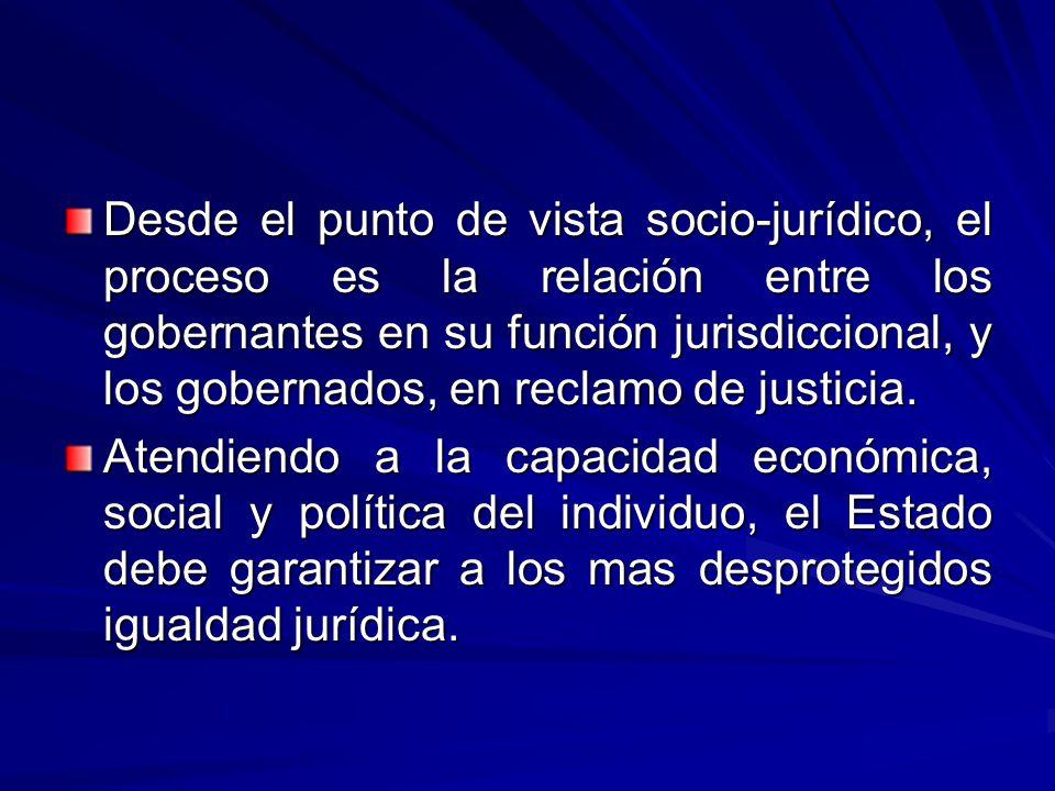 Desde el punto de vista socio-jurídico, el proceso es la relación entre los gobernantes en su función jurisdiccional, y los gobernados, en reclamo de justicia.