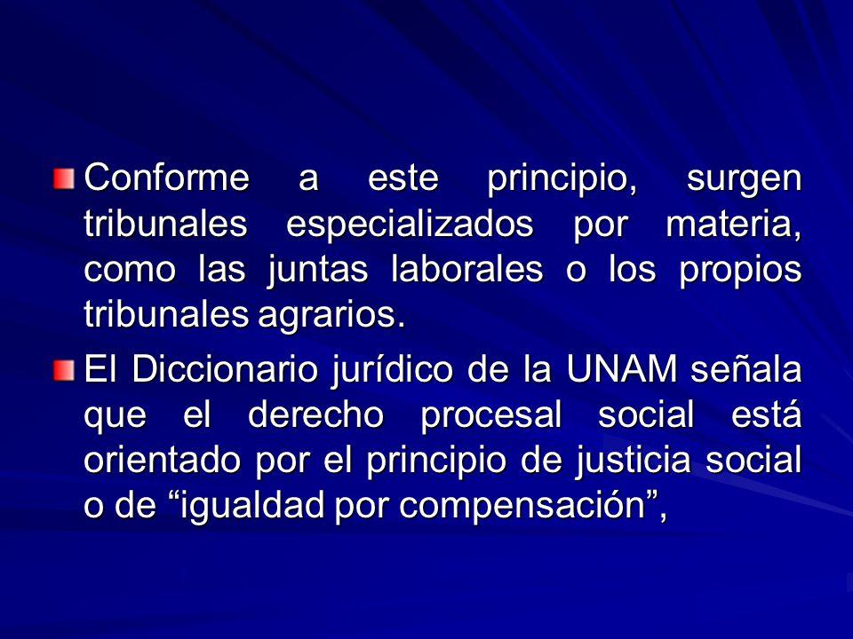 Conforme a este principio, surgen tribunales especializados por materia, como las juntas laborales o los propios tribunales agrarios.