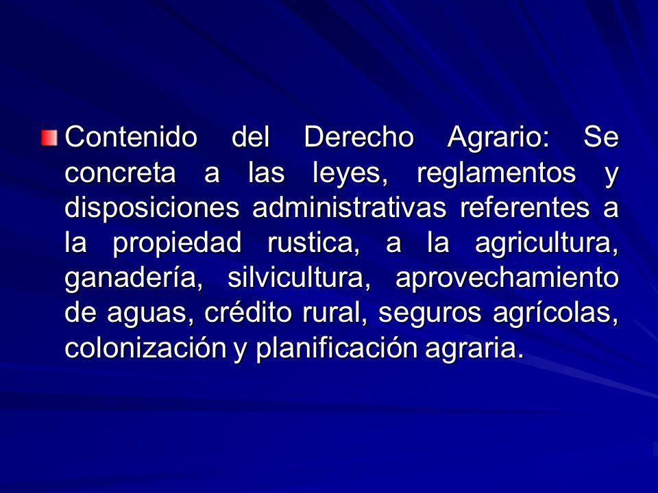 Contenido del Derecho Agrario: Se concreta a las leyes, reglamentos y disposiciones administrativas referentes a la propiedad rustica, a la agricultura, ganadería, silvicultura, aprovechamiento de aguas, crédito rural, seguros agrícolas, colonización y planificación agraria.