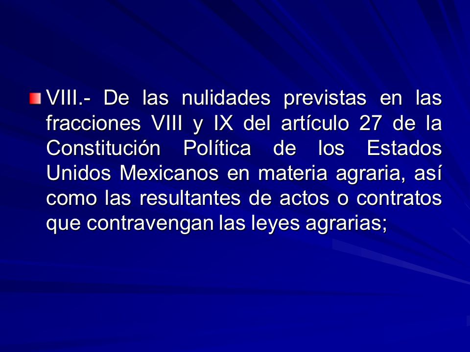 VIII.- De las nulidades previstas en las fracciones VIII y IX del artículo 27 de la Constitución Política de los Estados Unidos Mexicanos en materia agraria, así como las resultantes de actos o contratos que contravengan las leyes agrarias;