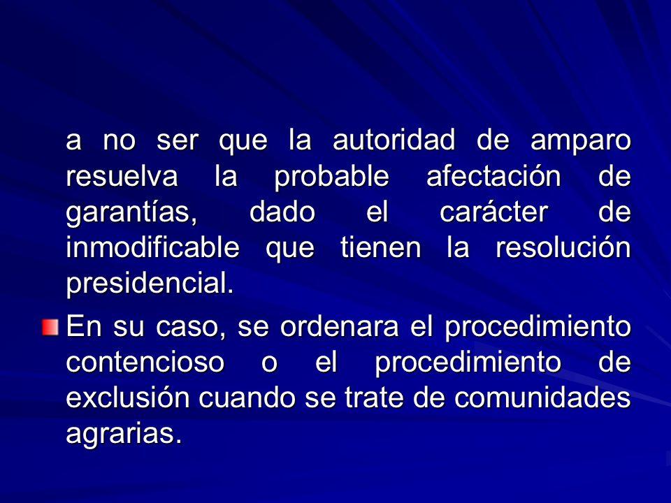 a no ser que la autoridad de amparo resuelva la probable afectación de garantías, dado el carácter de inmodificable que tienen la resolución presidencial.