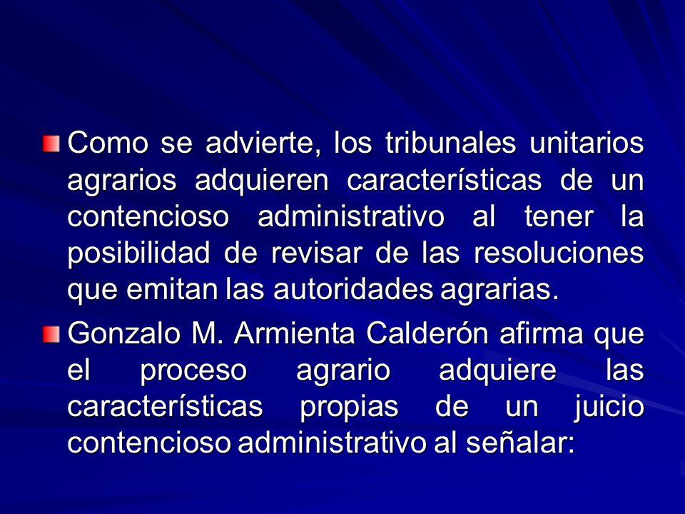 Como se advierte, los tribunales unitarios agrarios adquieren características de un contencioso administrativo al tener la posibilidad de revisar de las resoluciones que emitan las autoridades agrarias.