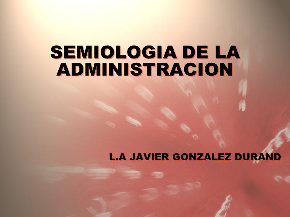 SEMIOLOGIA DE LA ADMINISTRACION L.A JAVIER GONZALEZ DURAND