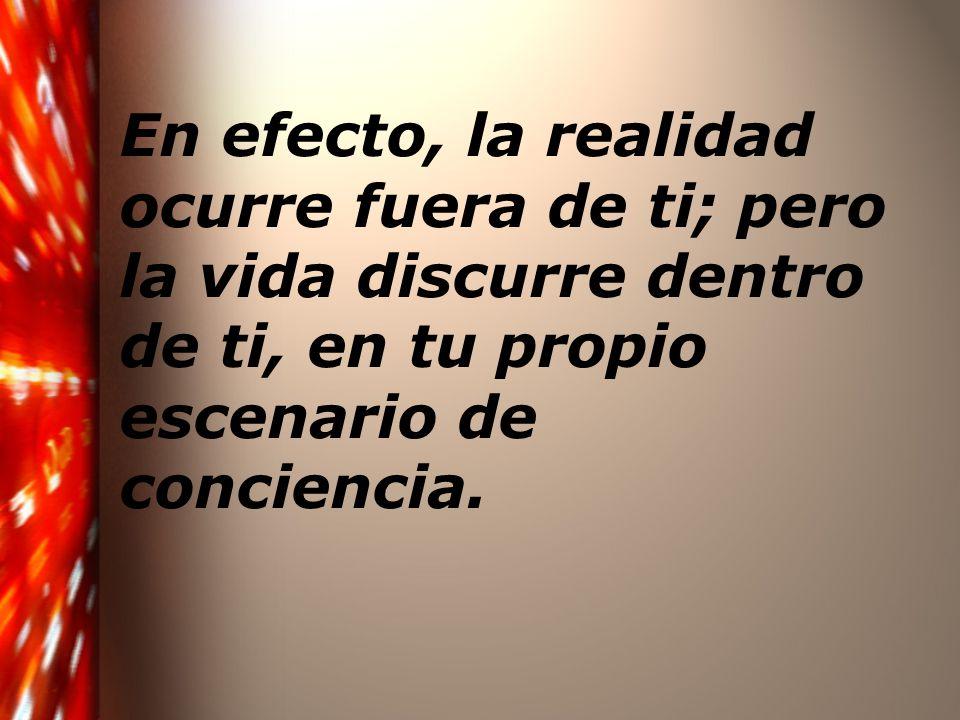 En efecto, la realidad ocurre fuera de ti; pero la vida discurre dentro de ti, en tu propio escenario de conciencia.