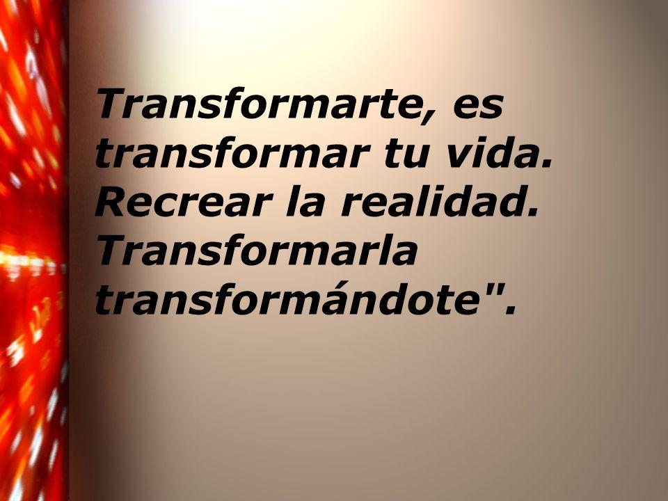 Transformarte, es transformar tu vida. Recrear la realidad