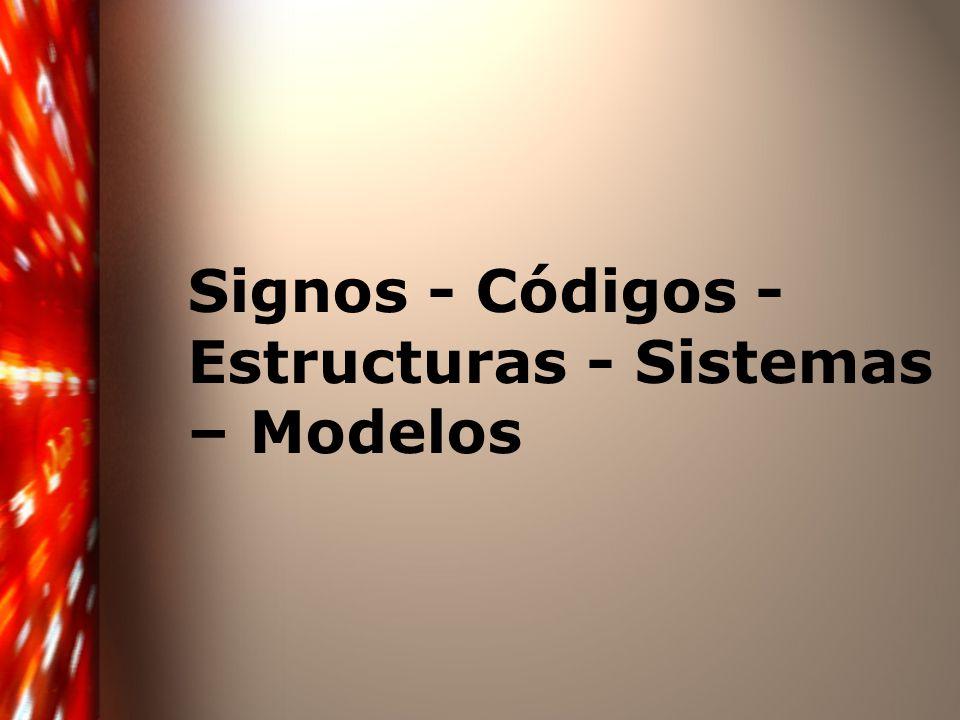 Signos - Códigos - Estructuras - Sistemas – Modelos