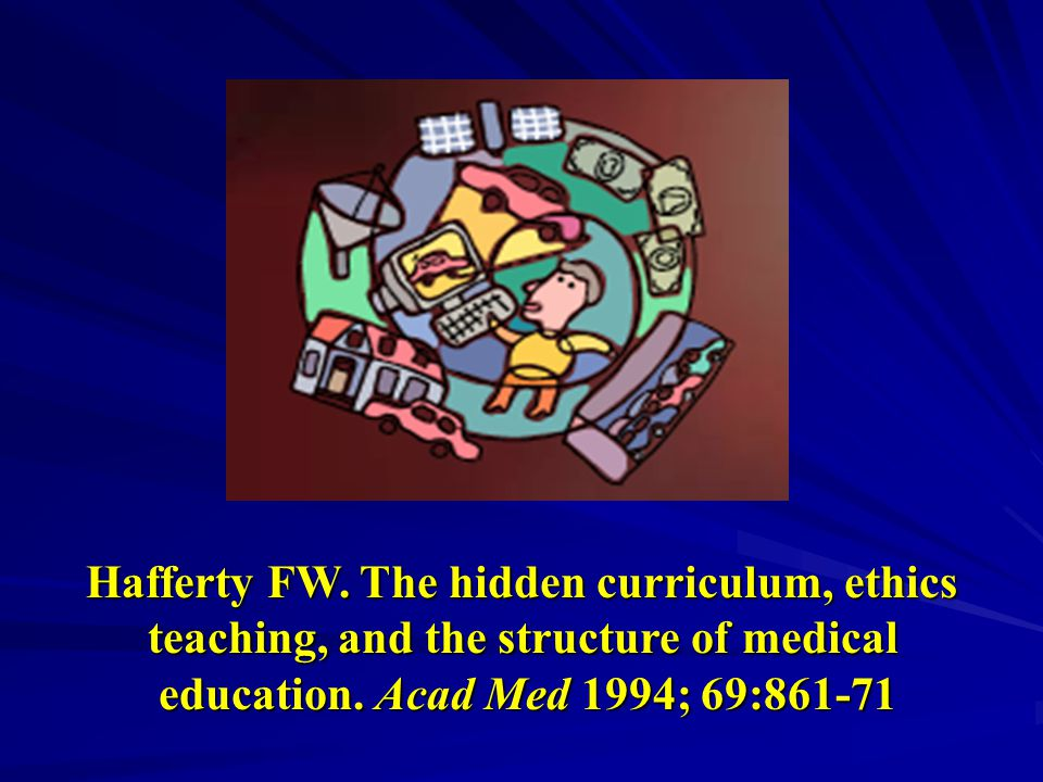Hafferty FW. The hidden curriculum, ethics