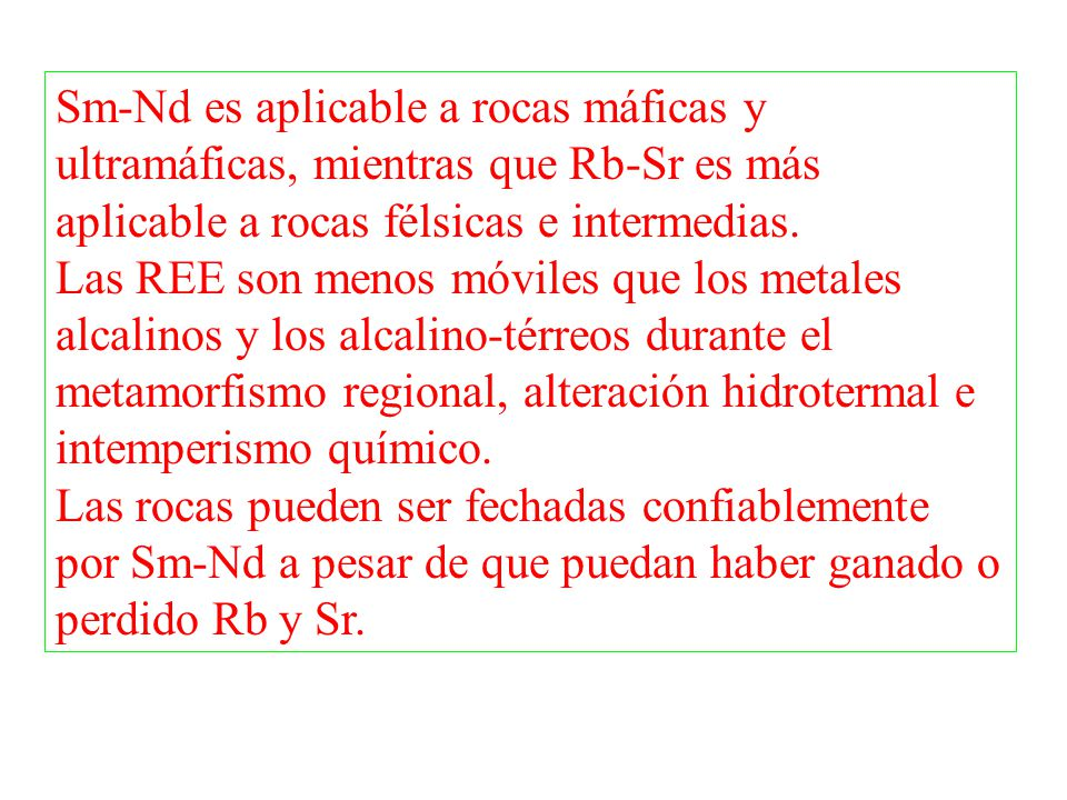 Sm-Nd es aplicable a rocas máficas y ultramáficas, mientras que Rb-Sr es más aplicable a rocas félsicas e intermedias.