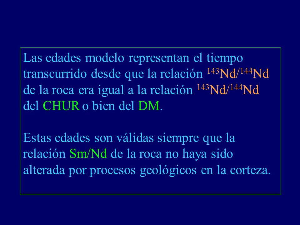 Las edades modelo representan el tiempo transcurrido desde que la relación 143Nd/144Nd de la roca era igual a la relación 143Nd/144Nd del CHUR o bien del DM.