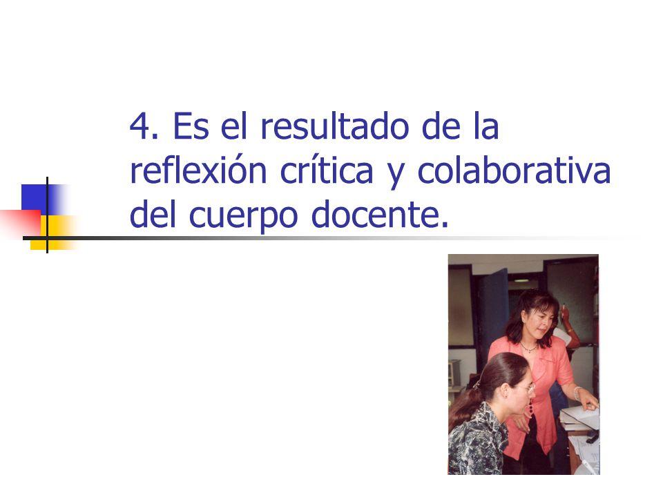4. Es el resultado de la reflexión crítica y colaborativa del cuerpo docente.