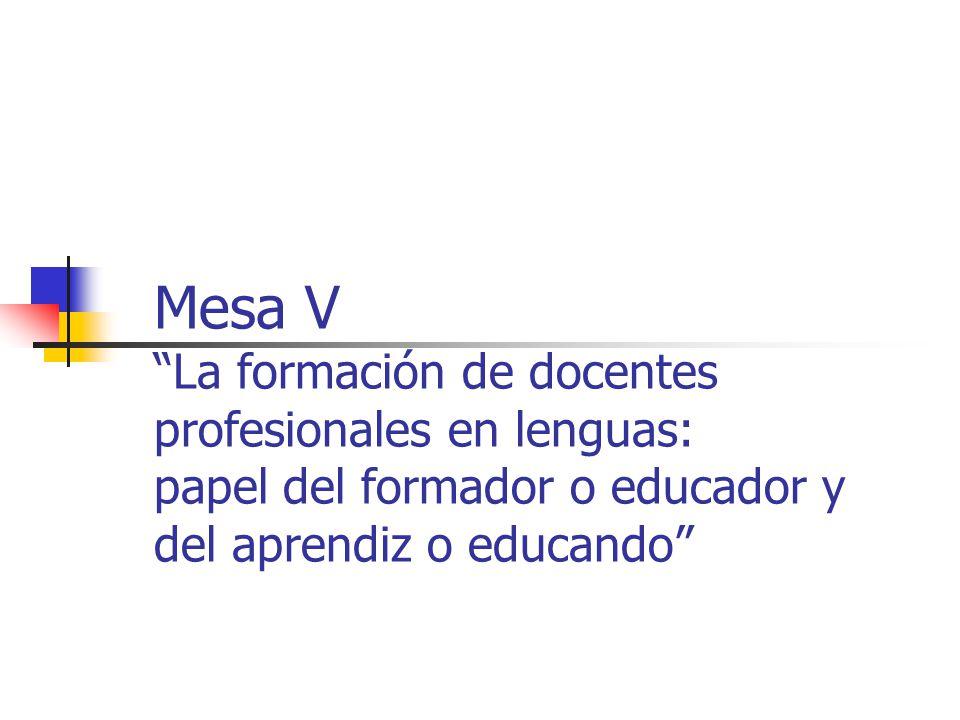 Mesa V La formación de docentes profesionales en lenguas: papel del formador o educador y del aprendiz o educando