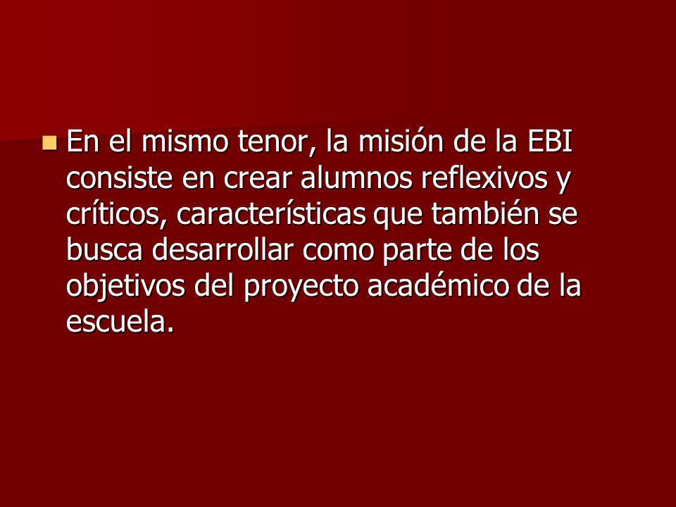 En el mismo tenor, la misión de la EBI consiste en crear alumnos reflexivos y críticos, características que también se busca desarrollar como parte de los objetivos del proyecto académico de la escuela.