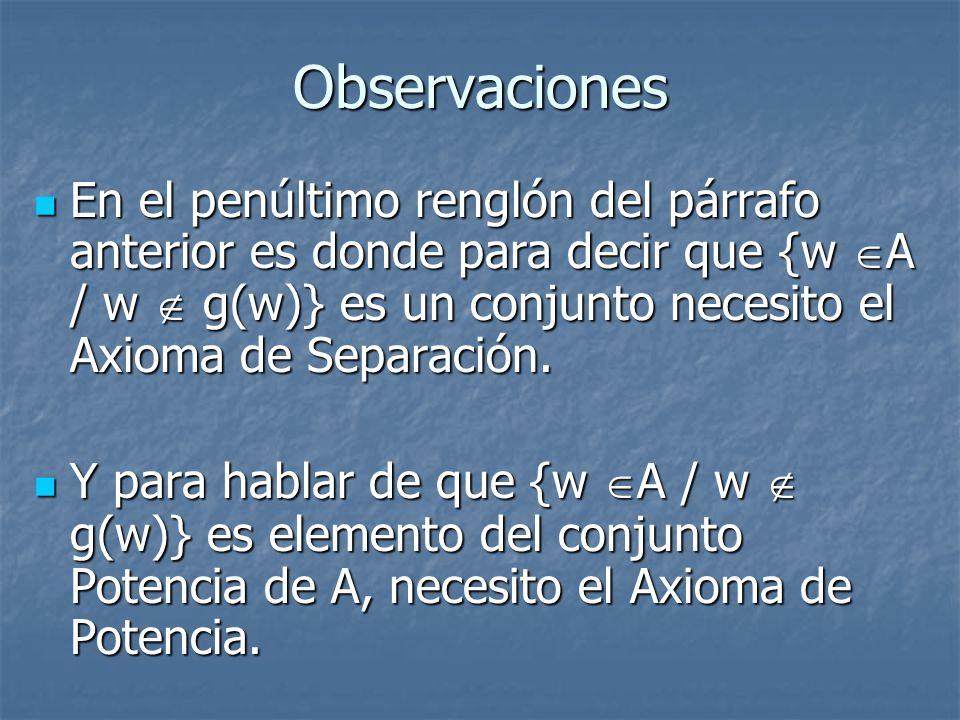 Observaciones En el penúltimo renglón del párrafo anterior es donde para decir que {w A / w  g(w)} es un conjunto necesito el Axioma de Separación.