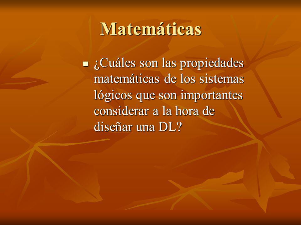 Matemáticas ¿Cuáles son las propiedades matemáticas de los sistemas lógicos que son importantes considerar a la hora de diseñar una DL