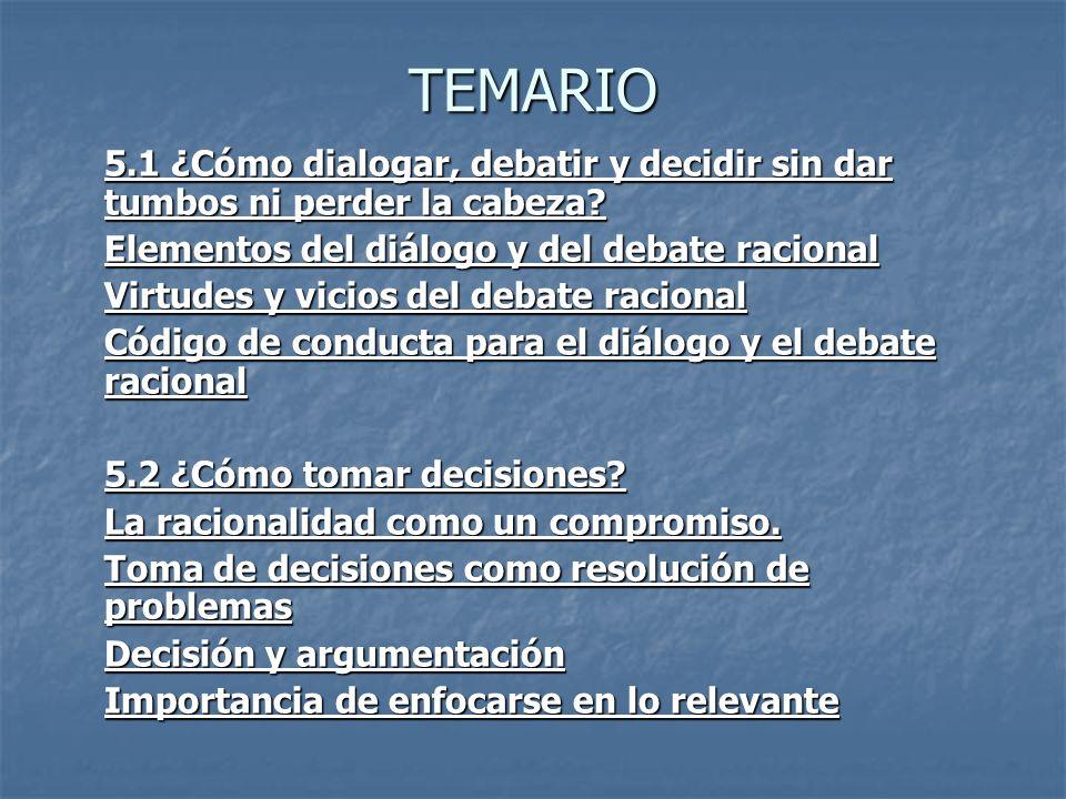 TEMARIO 5.1 ¿Cómo dialogar, debatir y decidir sin dar tumbos ni perder la cabeza Elementos del diálogo y del debate racional.