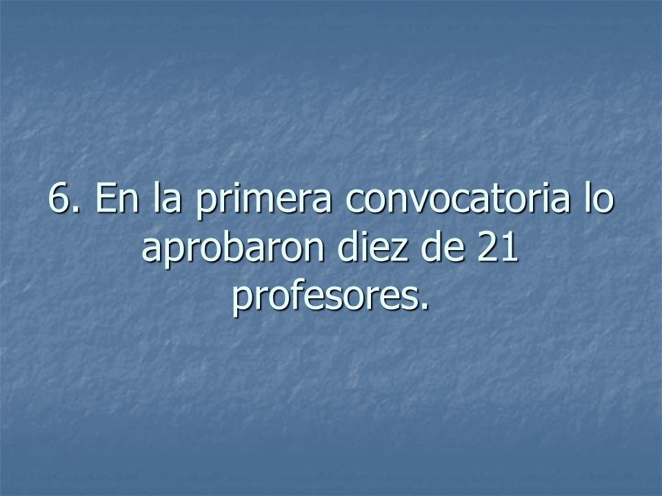 6. En la primera convocatoria lo aprobaron diez de 21 profesores.