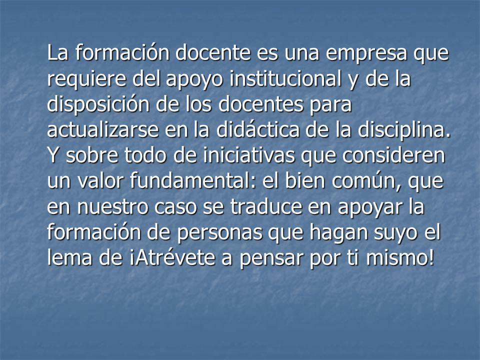 La formación docente es una empresa que requiere del apoyo institucional y de la disposición de los docentes para actualizarse en la didáctica de la disciplina.