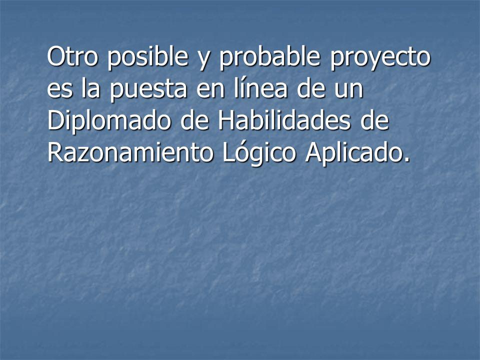 Otro posible y probable proyecto es la puesta en línea de un Diplomado de Habilidades de Razonamiento Lógico Aplicado.