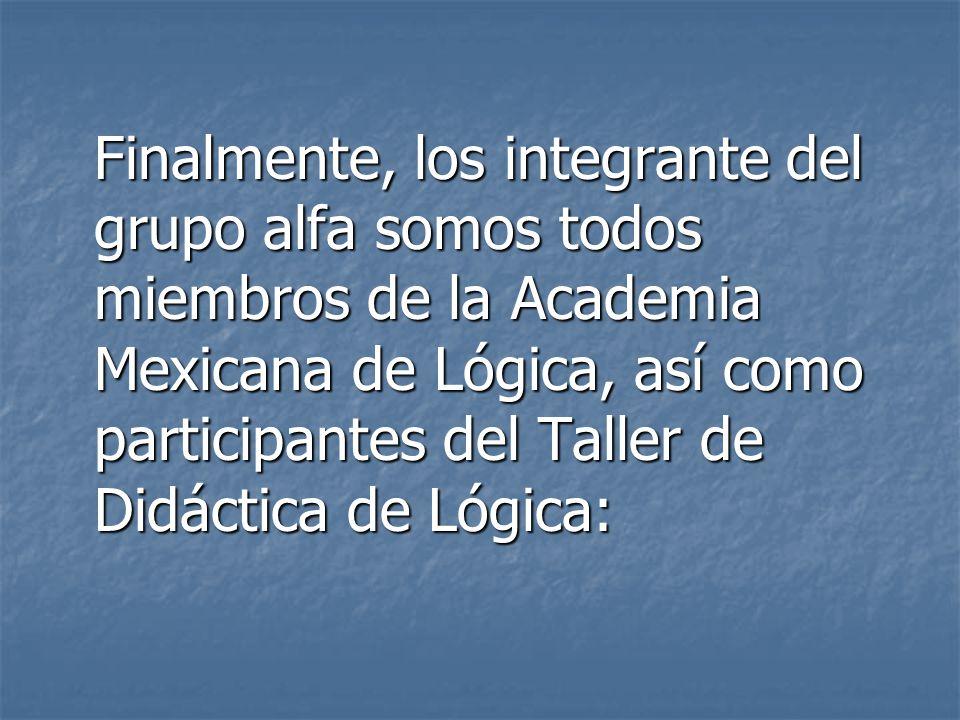 Finalmente, los integrante del grupo alfa somos todos miembros de la Academia Mexicana de Lógica, así como participantes del Taller de Didáctica de Lógica:
