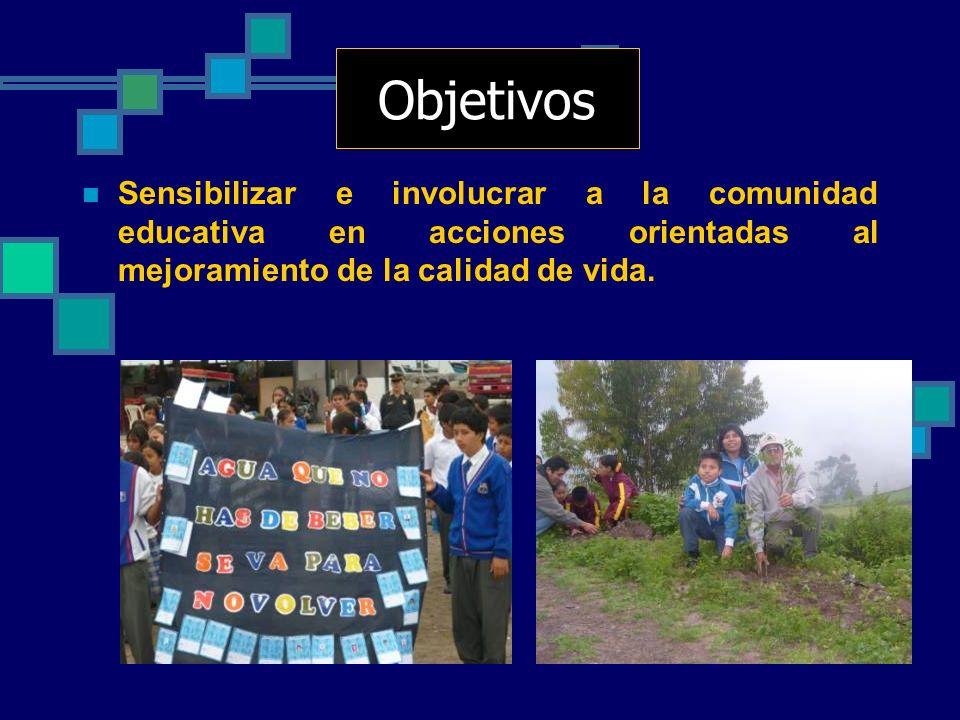 Objetivos Sensibilizar e involucrar a la comunidad educativa en acciones orientadas al mejoramiento de la calidad de vida.