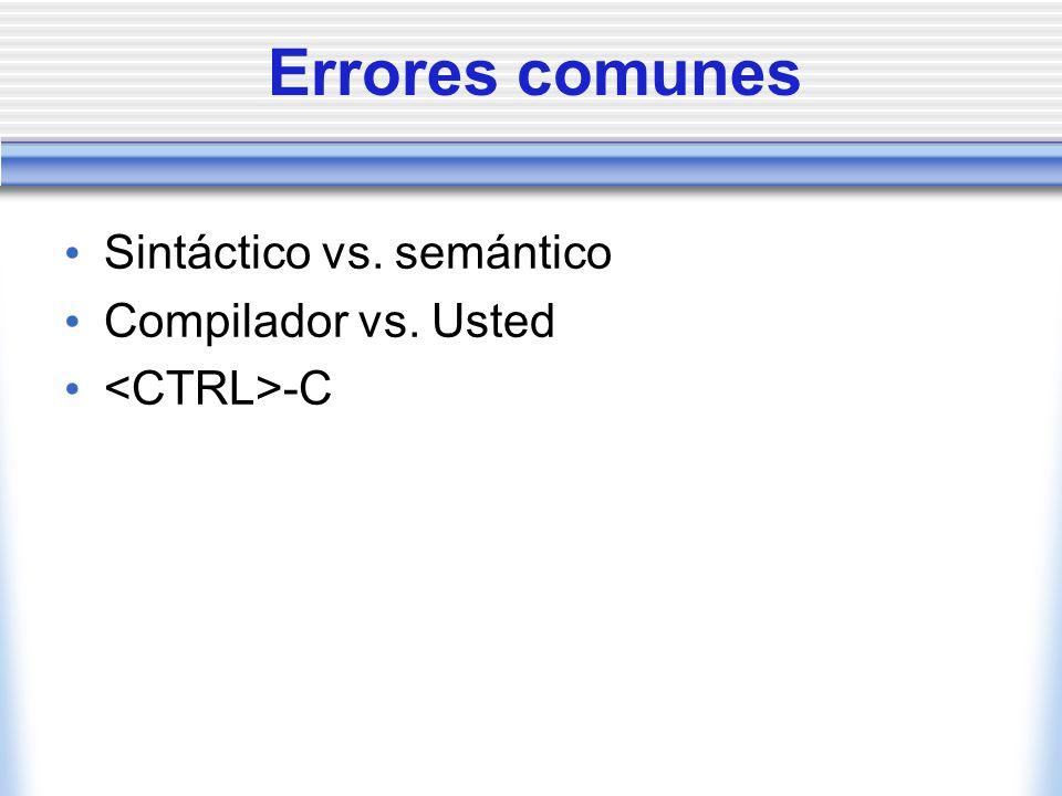 Errores comunes Sintáctico vs. semántico Compilador vs. Usted