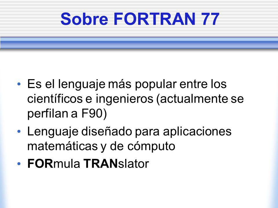 Sobre FORTRAN 77 Es el lenguaje más popular entre los científicos e ingenieros (actualmente se perfilan a F90)