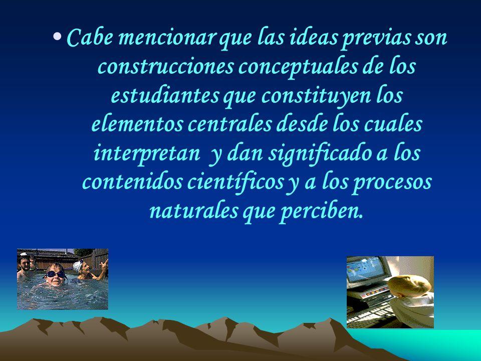 Cabe mencionar que las ideas previas son construcciones conceptuales de los estudiantes que constituyen los elementos centrales desde los cuales interpretan y dan significado a los contenidos científicos y a los procesos naturales que perciben.