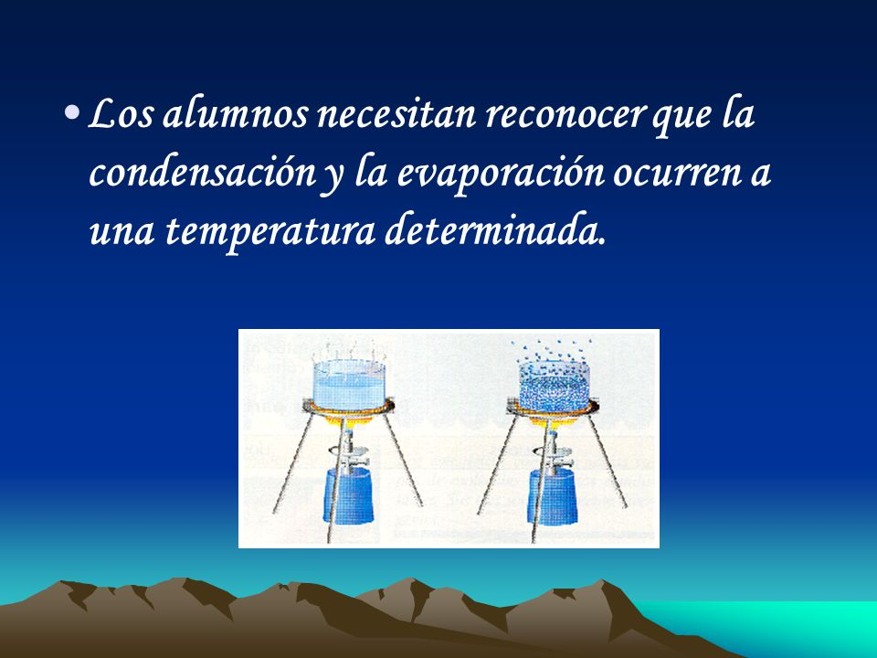 Los alumnos necesitan reconocer que la condensación y la evaporación ocurren a una temperatura determinada.