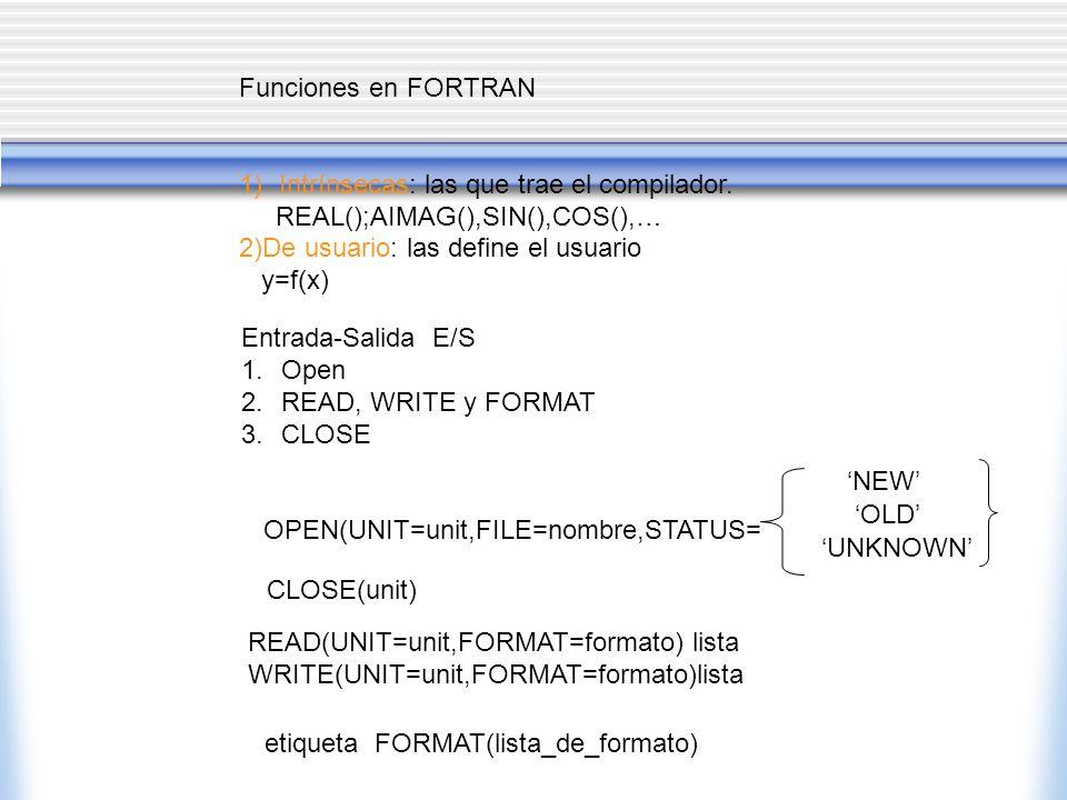 Funciones en FORTRAN Intrínsecas: las que trae el compilador. REAL();AIMAG(),SIN(),COS(),… 2)De usuario: las define el usuario.