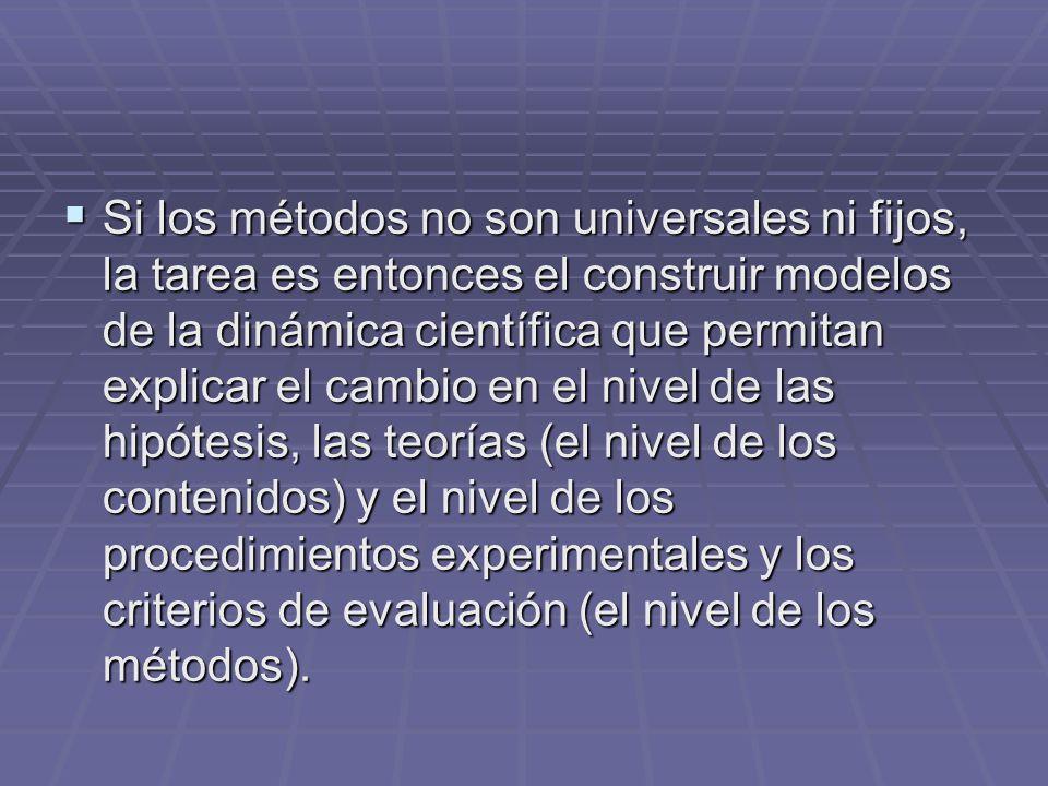 Si los métodos no son universales ni fijos, la tarea es entonces el construir modelos de la dinámica científica que permitan explicar el cambio en el nivel de las hipótesis, las teorías (el nivel de los contenidos) y el nivel de los procedimientos experimentales y los criterios de evaluación (el nivel de los métodos).