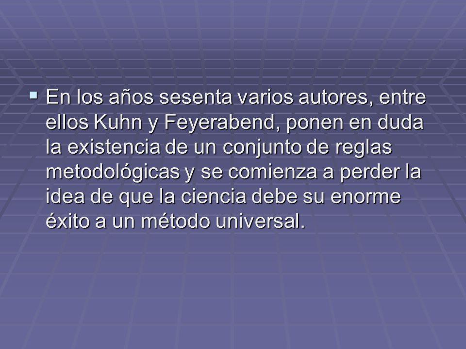 En los años sesenta varios autores, entre ellos Kuhn y Feyerabend, ponen en duda la existencia de un conjunto de reglas metodológicas y se comienza a perder la idea de que la ciencia debe su enorme éxito a un método universal.