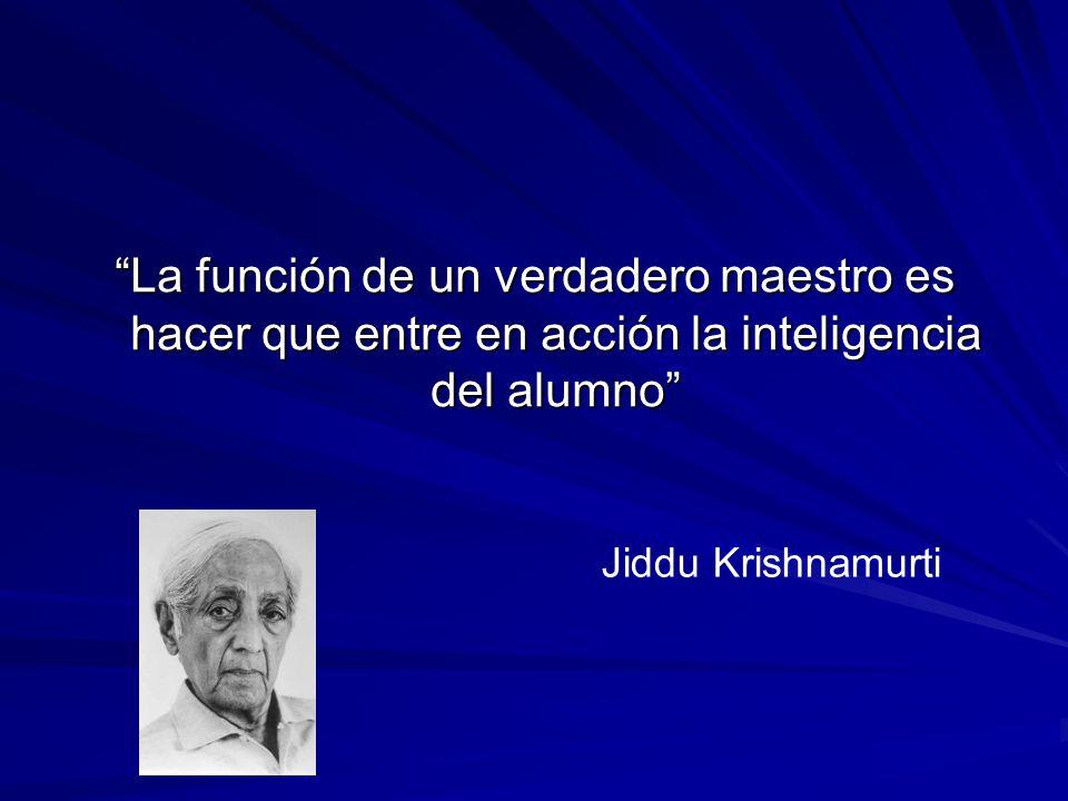 La función de un verdadero maestro es hacer que entre en acción la inteligencia del alumno