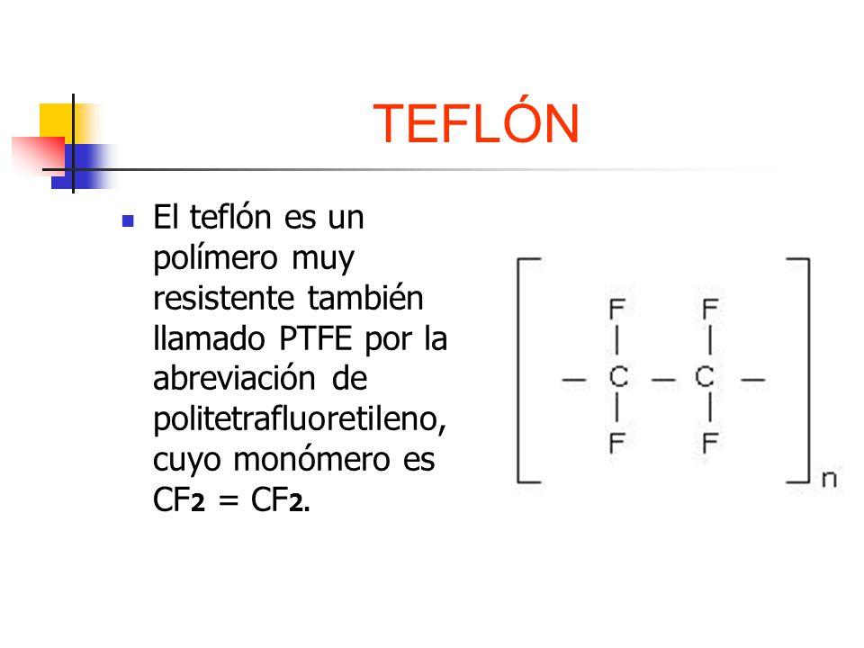 TEFLÓN El teflón es un polímero muy resistente también llamado PTFE por la abreviación de politetrafluoretileno, cuyo monómero es CF2 = CF2.
