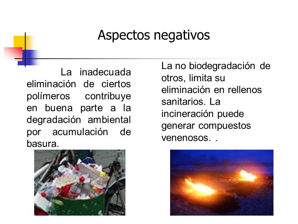Aspectos negativos La inadecuada eliminación de ciertos polímeros contribuye en buena parte a la degradación ambiental por acumulación de basura.