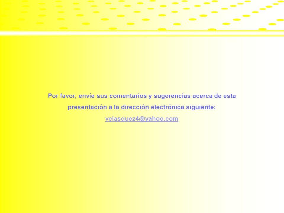 Por favor, envíe sus comentarios y sugerencias acerca de esta presentación a la dirección electrónica siguiente: velasquez4@yahoo.com
