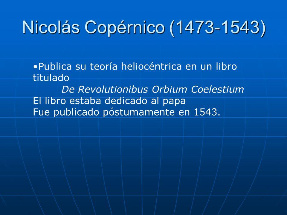 Nicolás Copérnico (1473-1543) Publica su teoría heliocéntrica en un libro titulado. De Revolutionibus Orbium Coelestium.