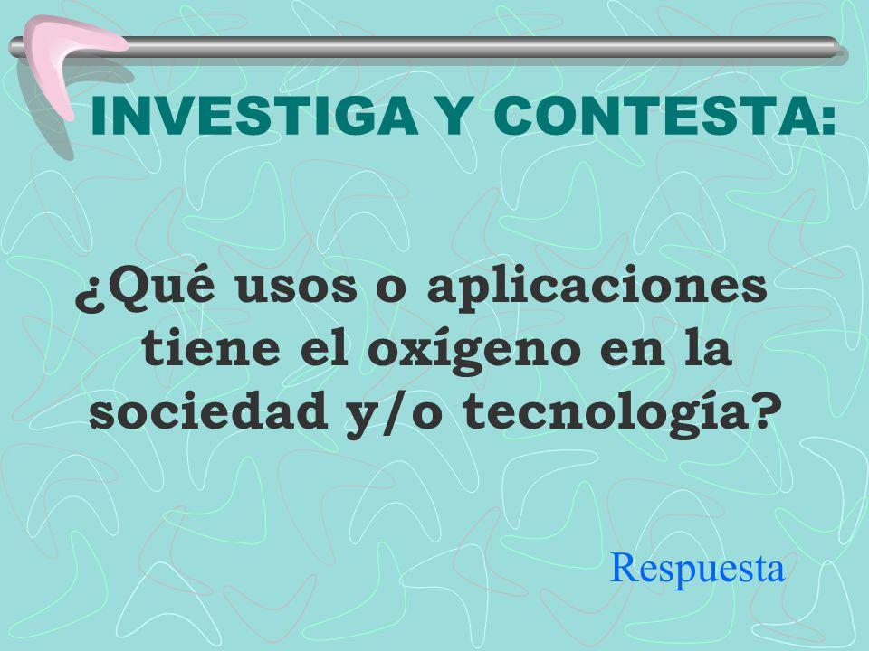 INVESTIGA Y CONTESTA: ¿Qué usos o aplicaciones tiene el oxígeno en la sociedad y/o tecnología.