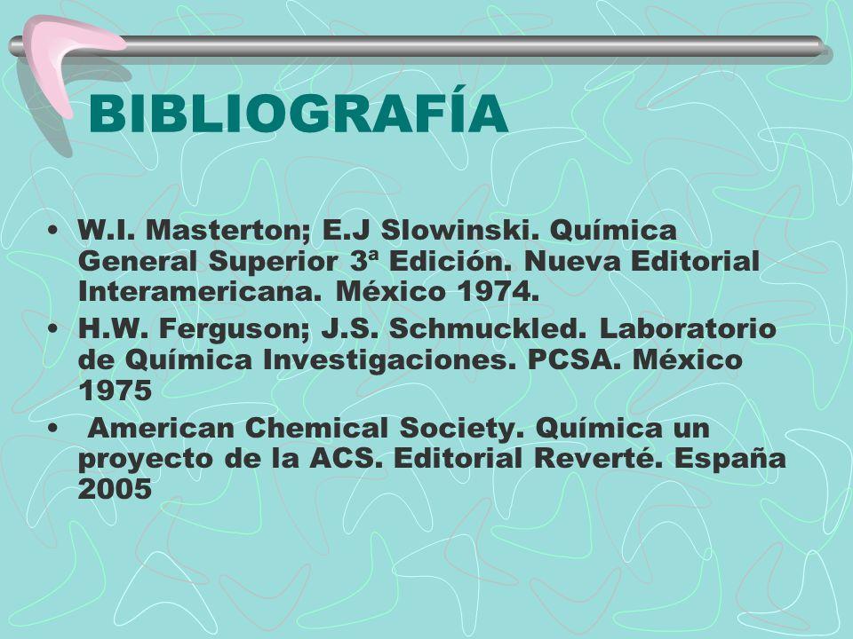 BIBLIOGRAFÍA W.I. Masterton; E.J Slowinski. Química General Superior 3ª Edición. Nueva Editorial Interamericana. México 1974.