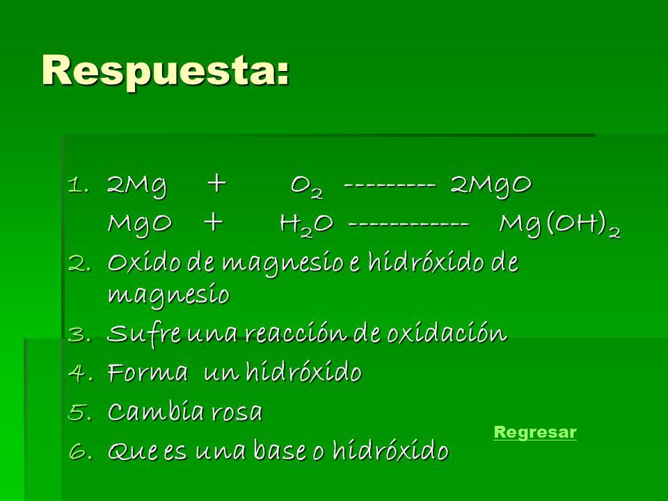 Respuesta: 2Mg + O2 --------- 2MgO MgO + H2O ------------ Mg(OH)2
