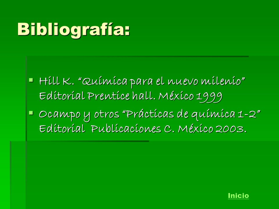 Bibliografía: Hill K. Química para el nuevo milenio Editorial Prentice hall. México 1999.