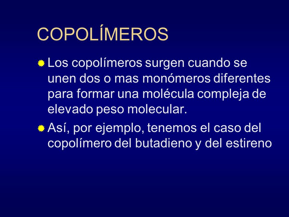 COPOLÍMEROS Los copolímeros surgen cuando se unen dos o mas monómeros diferentes para formar una molécula compleja de elevado peso molecular.