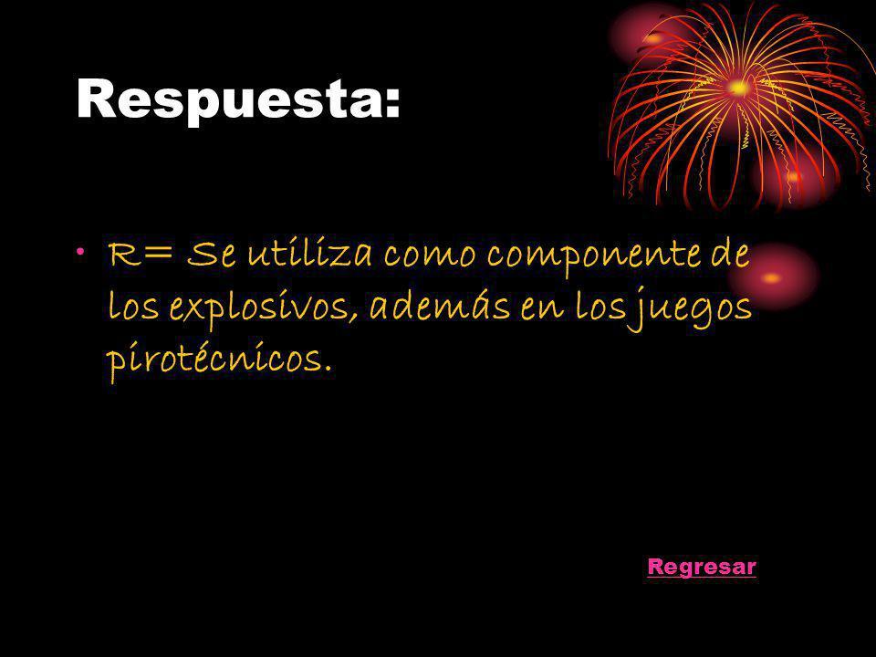 Respuesta: R= Se utiliza como componente de los explosivos, además en los juegos pirotécnicos.