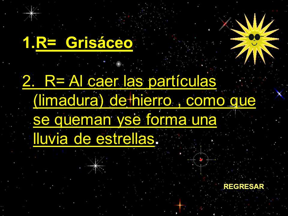 R= Grisáceo 2. R= Al caer las partículas (limadura) de hierro , como que se queman yse forma una lluvia de estrellas.