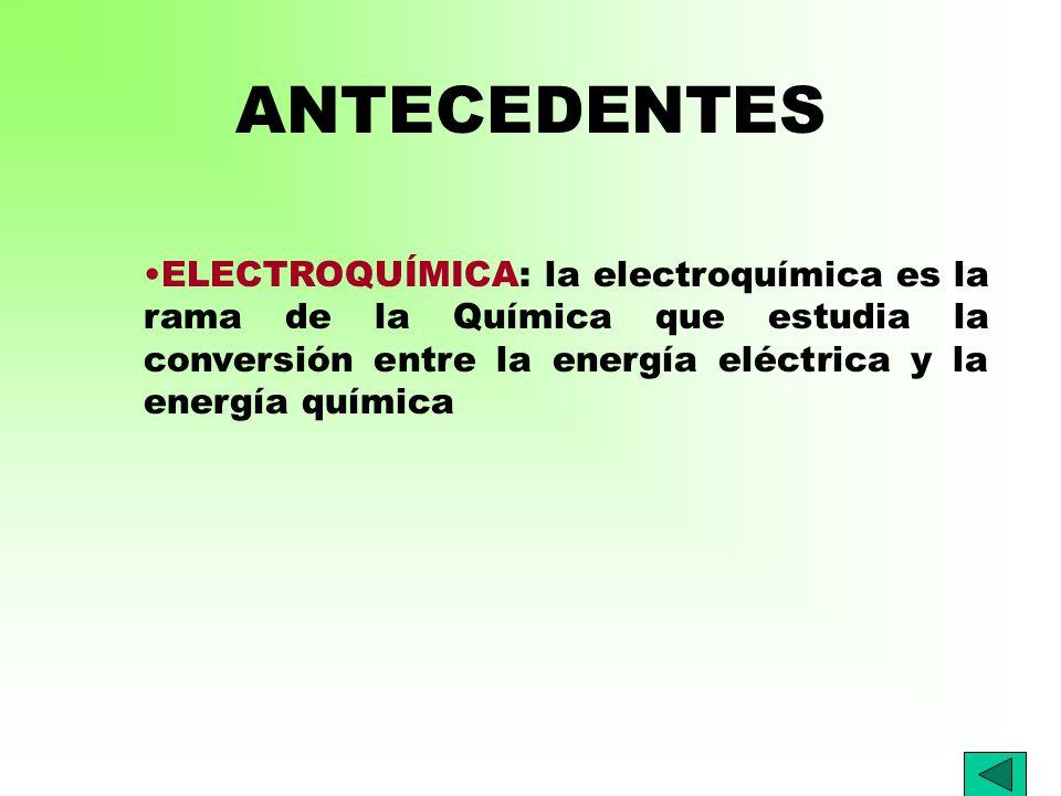 ANTECEDENTES ELECTROQUÍMICA: la electroquímica es la rama de la Química que estudia la conversión entre la energía eléctrica y la energía química.