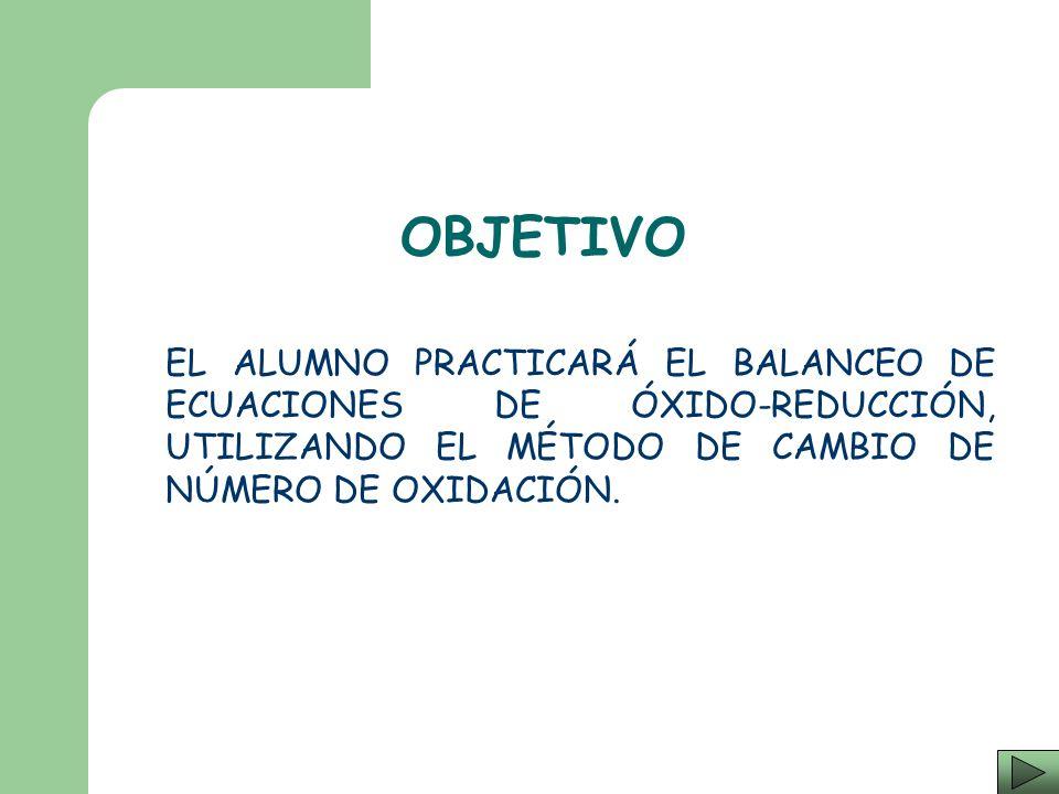 OBJETIVO EL ALUMNO PRACTICARÁ EL BALANCEO DE ECUACIONES DE ÓXIDO-REDUCCIÓN, UTILIZANDO EL MÉTODO DE CAMBIO DE NÚMERO DE OXIDACIÓN.