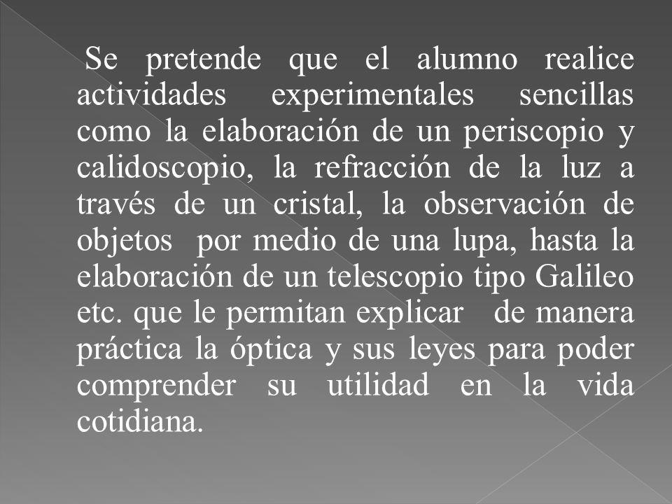 Se pretende que el alumno realice actividades experimentales sencillas como la elaboración de un periscopio y calidoscopio, la refracción de la luz a través de un cristal, la observación de objetos por medio de una lupa, hasta la elaboración de un telescopio tipo Galileo etc.
