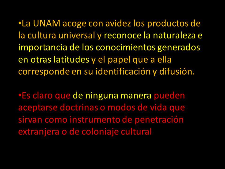 La UNAM acoge con avidez los productos de la cultura universal y reconoce la naturaleza e importancia de los conocimientos generados en otras latitudes y el papel que a ella corresponde en su identificación y difusión.
